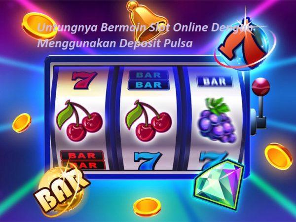 Untungnya Bermain Slot Online Dengan Menggunakan Deposit Pulsa